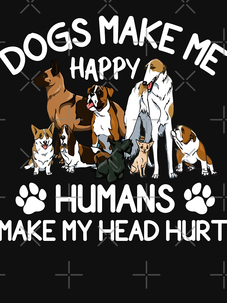 Dogs Make Me Happy Humans Make My Head Hurt by cooldesigns2020