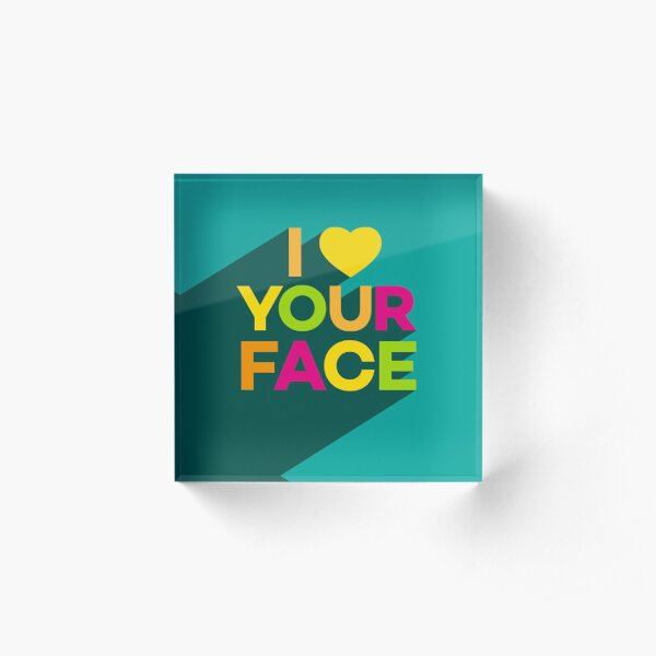 I Love Your Face Acrylic Block