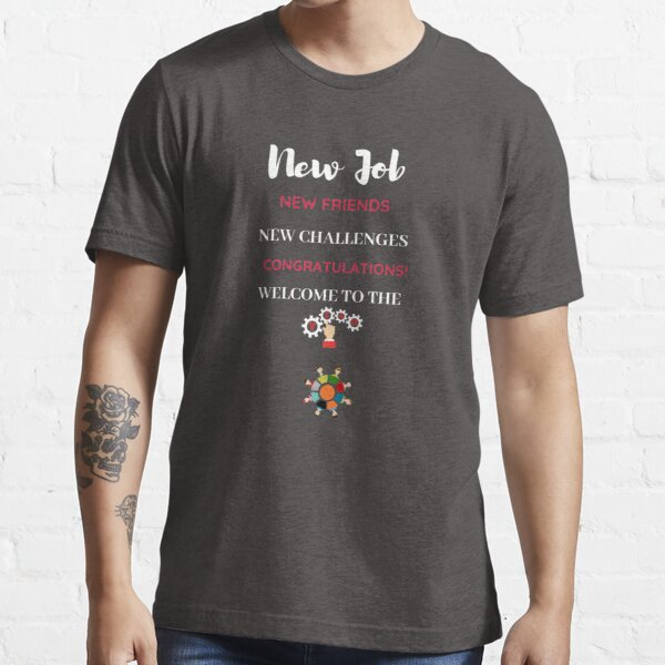 New Job New Friends New Challenges Congratulations! Welcome to the Team  Essential T-Shirt