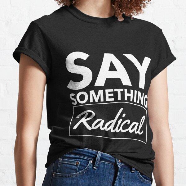 Say Something Radical Classic T-Shirt