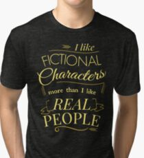 I like fictional characters more than real people Tri-blend T-Shirt
