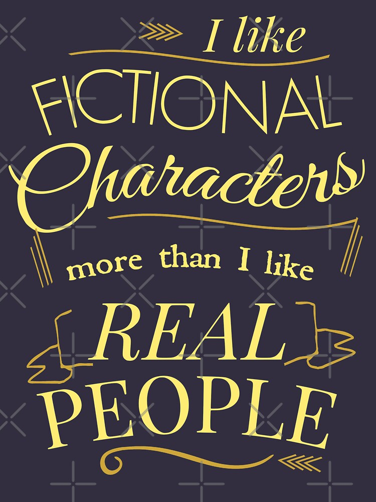 I like fictional characters more than real people | Women's T-Shirt