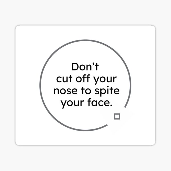 black and white quotes: Don't cut off your nose to spite your face. Sticker