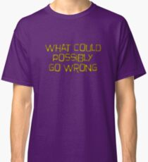 what could possibly go wrong Classic T-Shirt