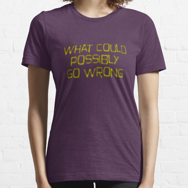 what could possibly go wrong Essential T-Shirt