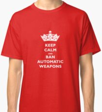 KEEP CALM AND BAN AUTOMATIC WEAPONS T-SHIRT Classic T-Shirt