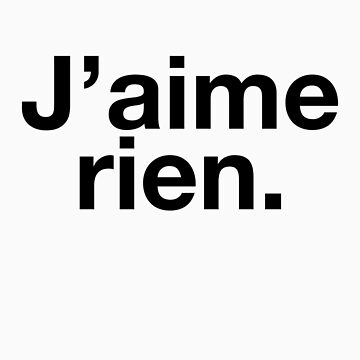 J'aime rien. / I like nothing. by electrosterone