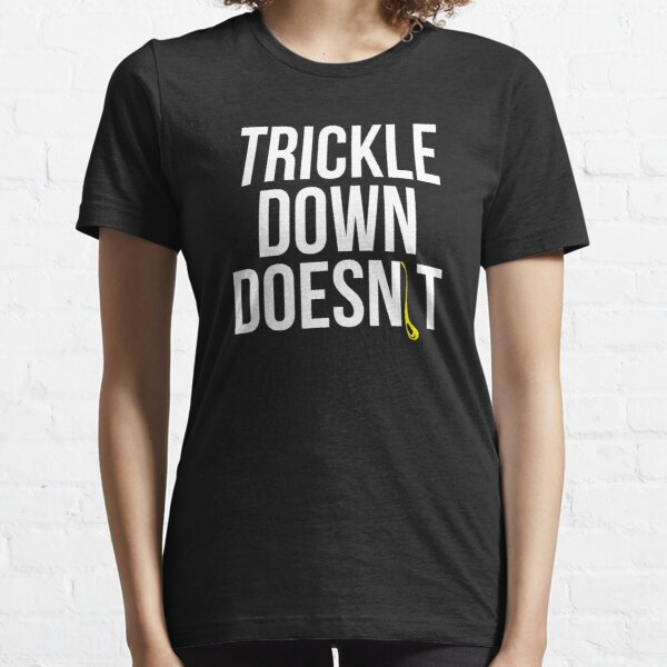 Trickle Down Doesn't Essential T-Shirt