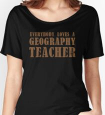 Everybody loves a Geography teacher Women's Relaxed Fit T-Shirt