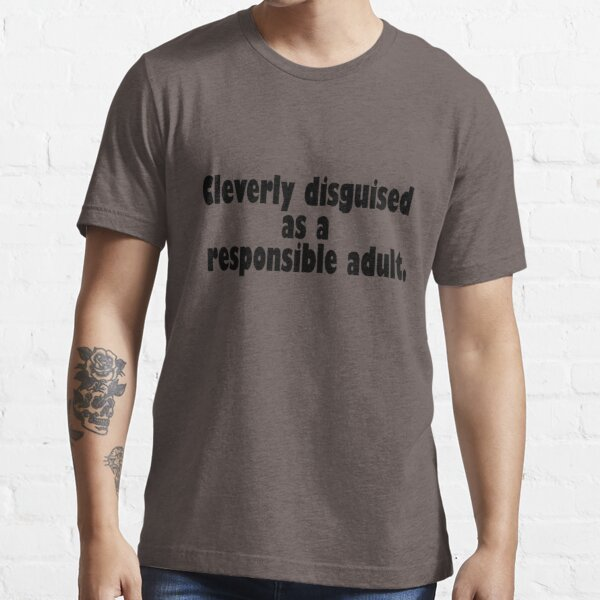 Cleverly disguised as a responsible adult Essential T-Shirt