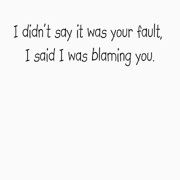 I didn't say it was your fault, I said I was blaming you. by SlubberBub