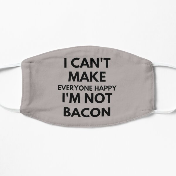 I Can't Make Everyone Happy I'm Not Bacon Flat Mask