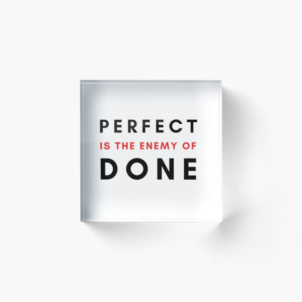 Perfect is the enemy of Done Acrylic Block