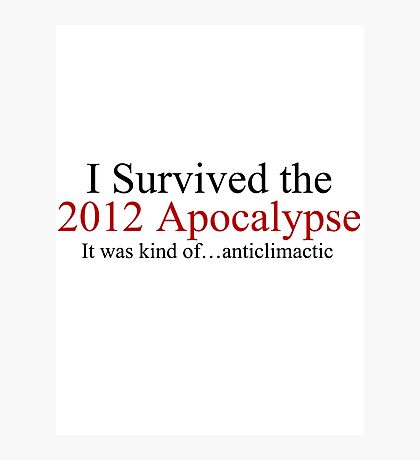 I Survived the 2012 Apocalypse- It was kind of anticlimactic Photographic Print