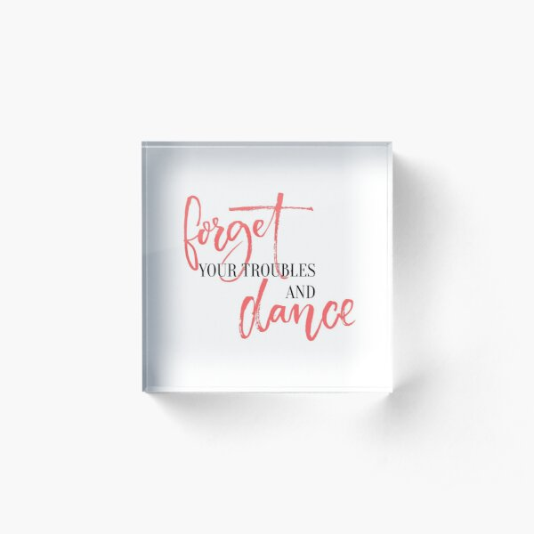 Forget your troubles and dance. Acrylic Block