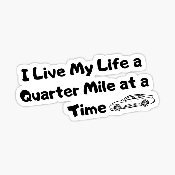 I Live My Life a Quarter Mile at a Time Sticker
