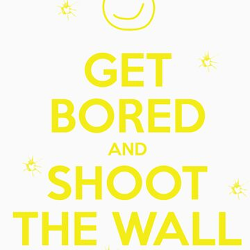 Get Bored & Shoot the Wall by jakehgoesrawr