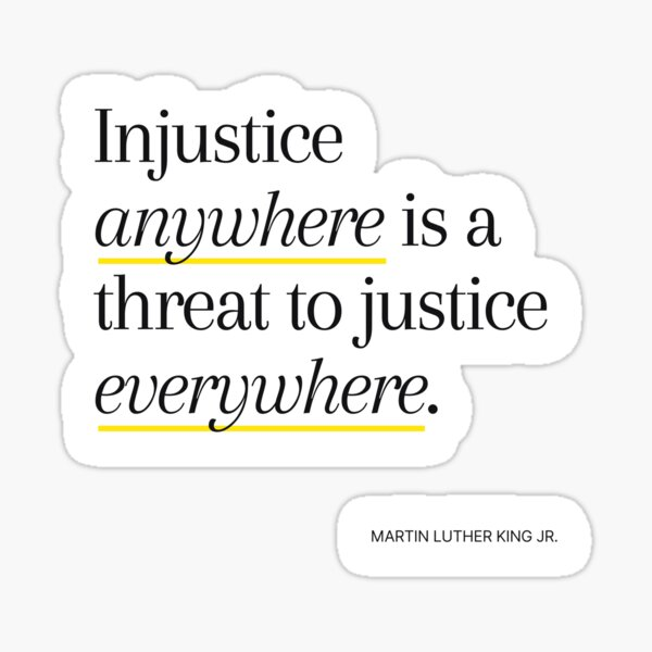 Injustice anywhere is a threat to justice everywhere - Martin Luther King Jr. Sticker