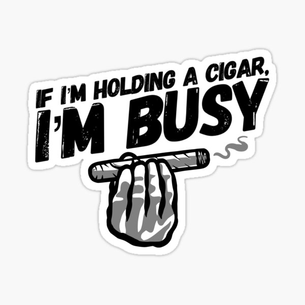 If I'm Holding a Cigar I'm Busy Sticker
