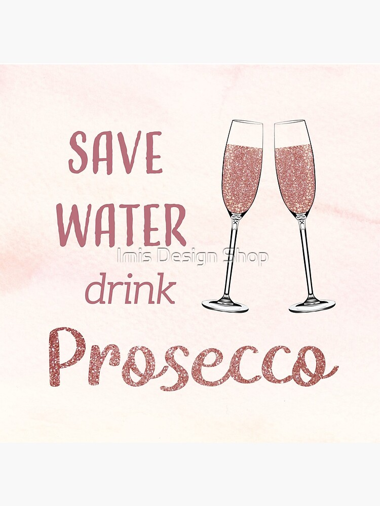 Save Water, Drink Prosecco by imiryatt