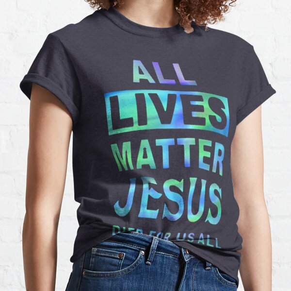 All lives matter Jesus died for us all Classic T-Shirt