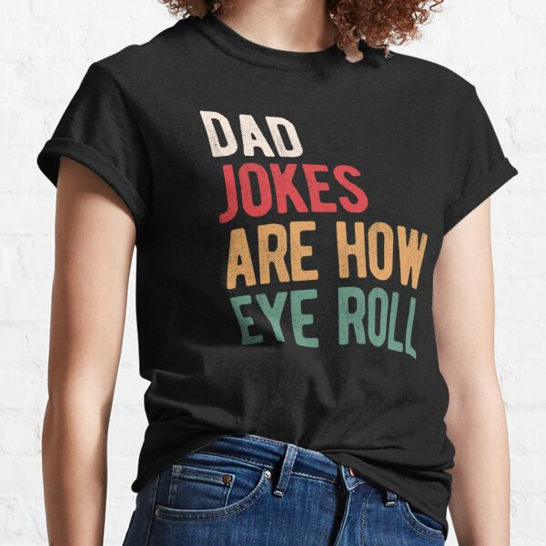 Dad jokes are how eye roll Classic T-Shirt