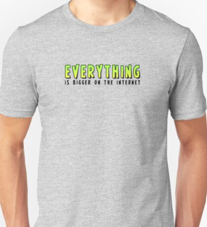 Everything is BIGGER on the Internet T-Shirt