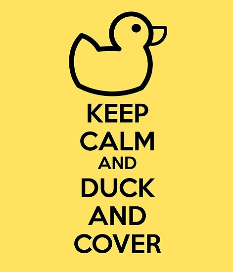 Keep calm and duck and cover\