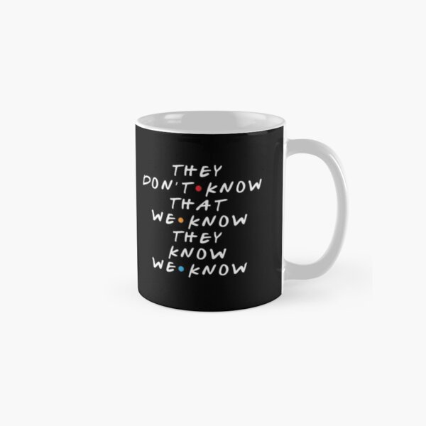 They Don't Know That We Know They Know  Classic Mug