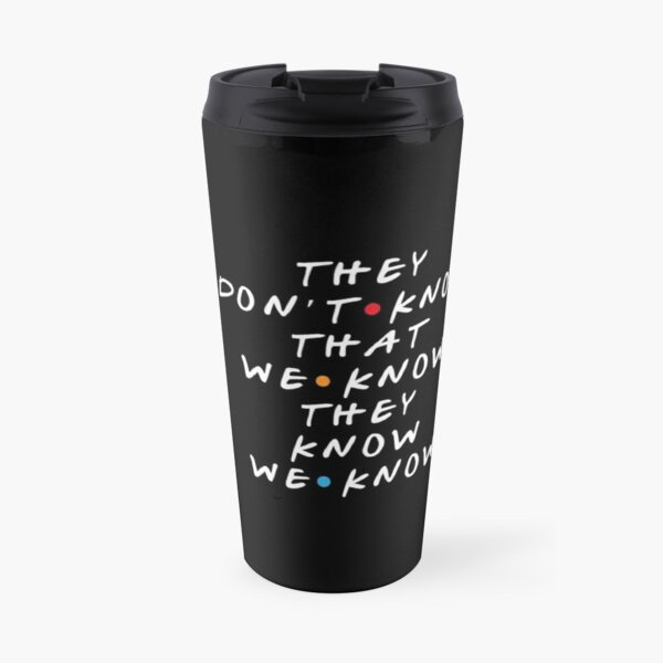 They Don't Know That We Know They Know  Travel Mug