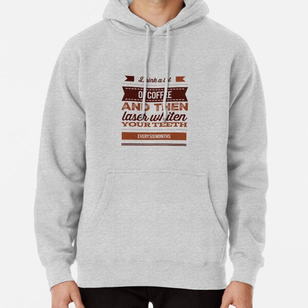 Drink A Lot Of Coffee And Then Laser Whiten Your Teeth Every Six Months Pullover Hoodie