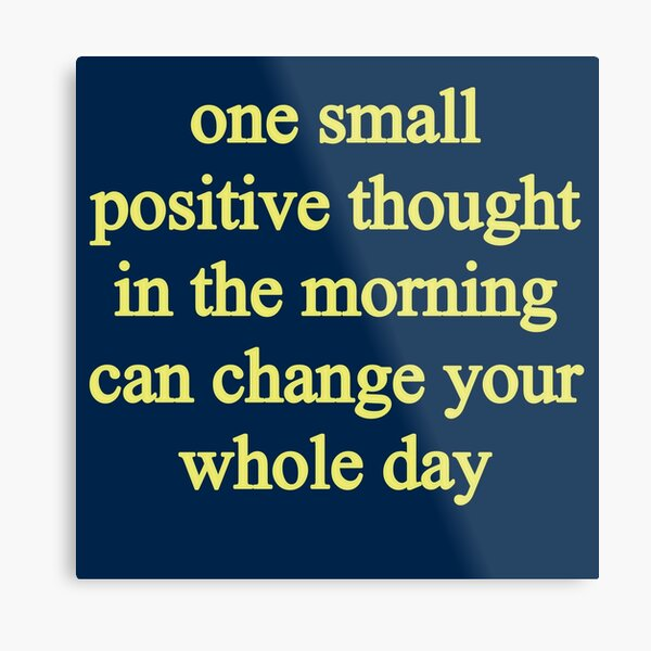 One small positive thought in the morning can change your whole day Metal Print
