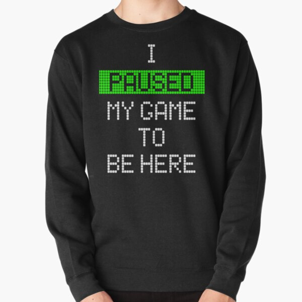 I Paused My Game To Be Here Pullover Sweatshirt