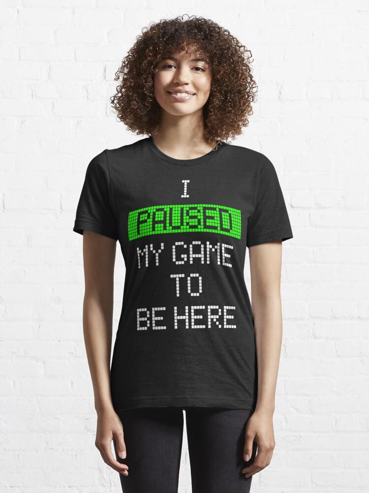 Alternative Ansicht von Ich habe mein Spiel angehalten, um hier zu sein Essential T-Shirt