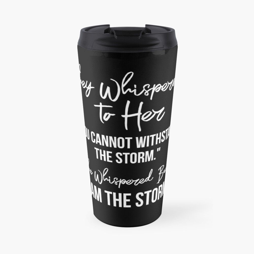 """They Whispered To Her, """"You Cannot Withstand The Storm."""" She Whispered Back, """"I Am The Storm"""" [White Text Inspirational Quote] Travel Mug"""