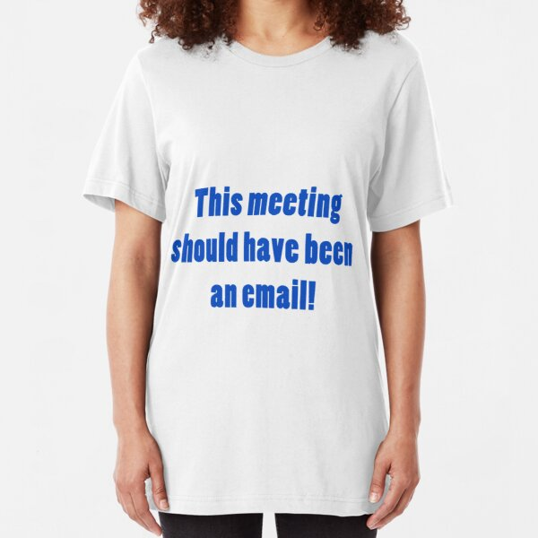 This meeting should have been an email Slim Fit T-Shirt