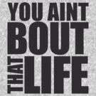 You Aint Bout That Life by teetties