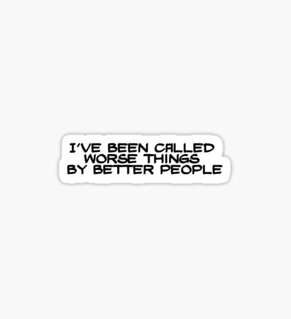 I've been called worse things by better people Sticker