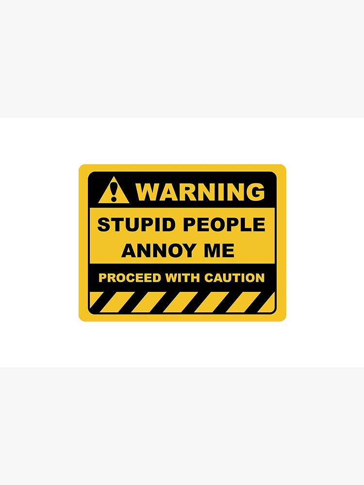 Human Warning Sign STUPID PEOPLE ANNOY ME PROCEED WITH CAUTION Sayings Sarcasm Humor Quotes by ColorMeHappy123