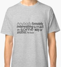 Anybody Remotely interesting is mad in some way or another. Classic T-Shirt