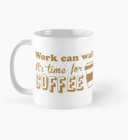 Work can wait, It's time for COFFEE Mug