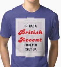 If I Had A British Accent I'd Never Shut Up! Tri-blend T-Shirt