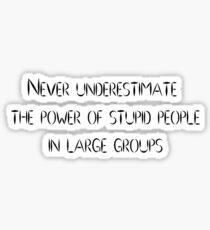 Never underestimate the power of stupid people in large groups Sticker