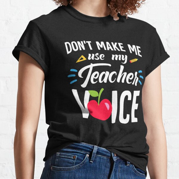 Don't Make Me Use My Teacher Voice Funny Teacher Classic T-Shirt