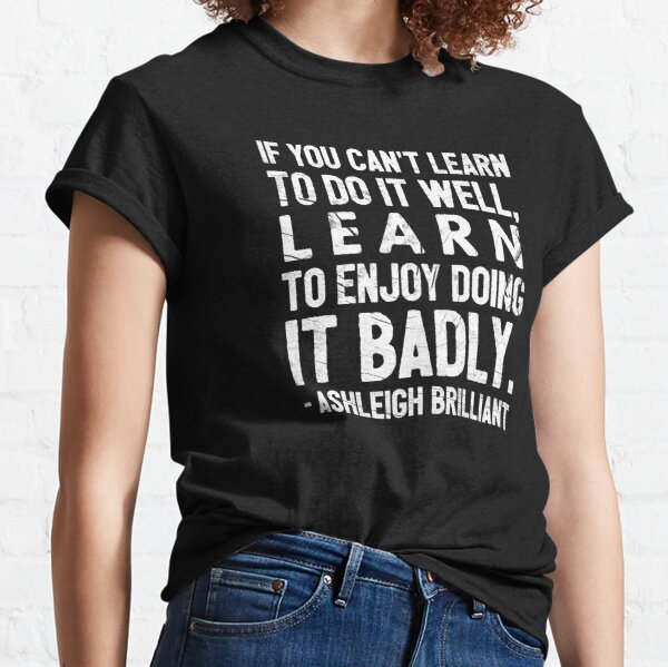 If you can't learn to do it well, learn to enjoy doing it badly.  - Ashleigh Brilliant Classic T-Shirt