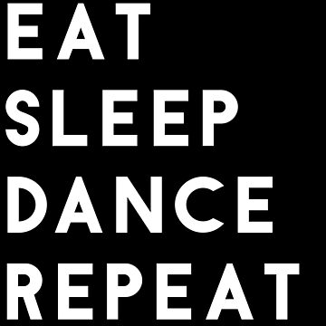 Eat Sleep Dance Repeat by hellafandom