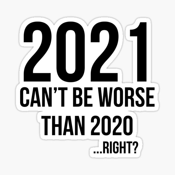 2021 can't be worse than 2020... right ?  Sticker
