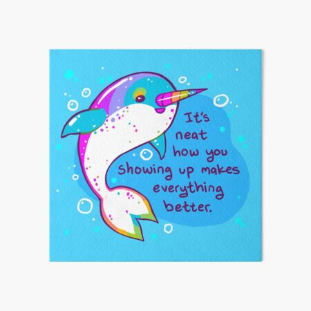 """""""You Showing Up Makes Everything Better"""" Rainbow Narwhal Art Board Print"""