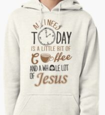 All I Need Today Is A Little Bit Of Coffee And Whole Lot Of Jesus  Pullover Hoodie