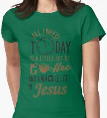 All I Need Today Is A Little Bit Of Coffee And Whole Lot Of Jesus  Womens Fitted T-Shirt